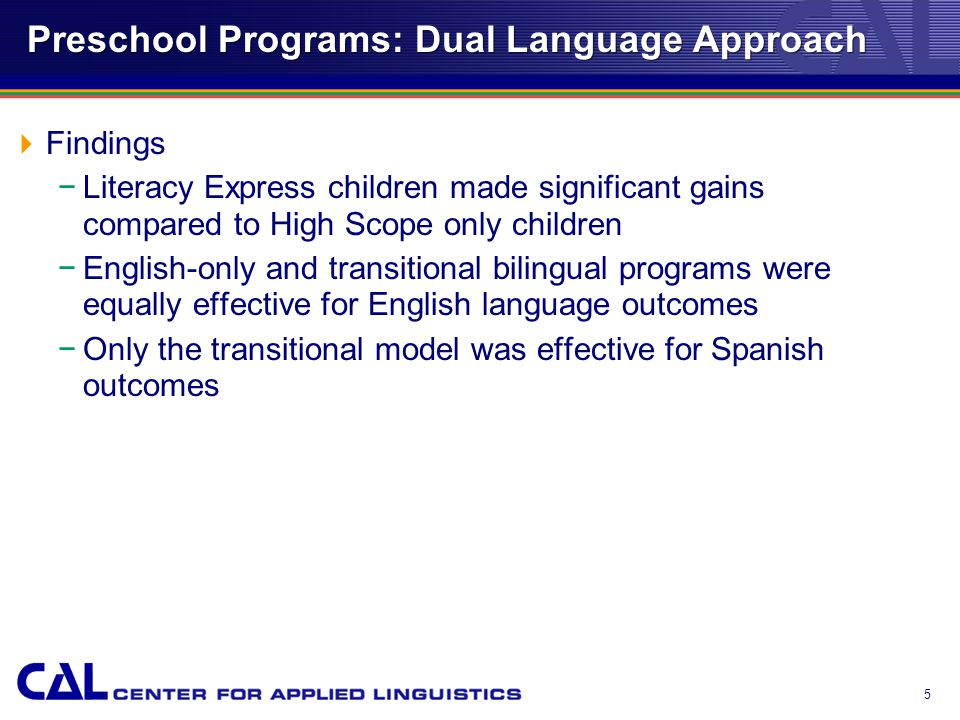 5 Preschool Programs: Dual Language Approach  Findings −Literacy Express children made significant gains compared to High Scope only children −English-only and transitional bilingual programs were equally effective for English language outcomes −Only the transitional model was effective for Spanish outcomes