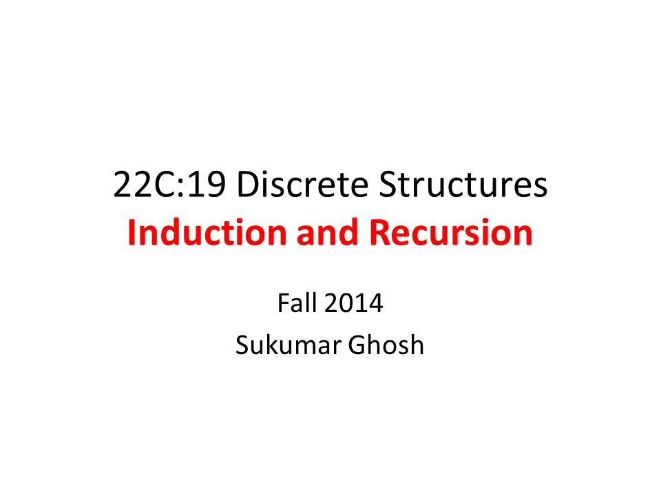 22C:19 Discrete Structures Induction and Recursion Fall 2014 Sukumar Ghosh