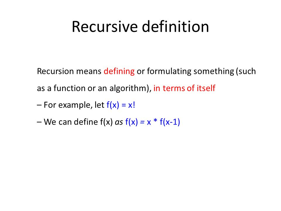 Recursive definition Recursion means defining or formulating something (such as a function or an algorithm), in terms of itself – For example, let f(x) = x.