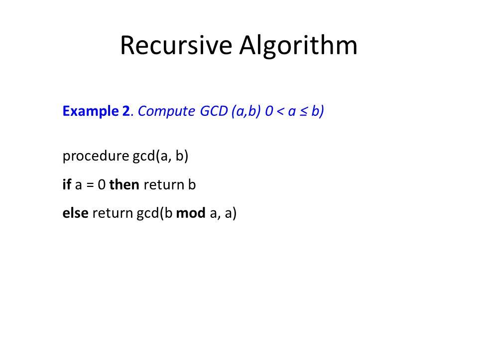 Recursive Algorithm Example 2. Compute GCD (a,b) 0 < a ≤ b) procedure gcd(a, b) if a = 0 then return b else return gcd(b mod a, a)