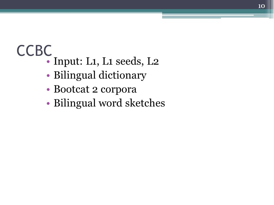 CCBC Input: L1, L1 seeds, L2 Bilingual dictionary Bootcat 2 corpora Bilingual word sketches 10