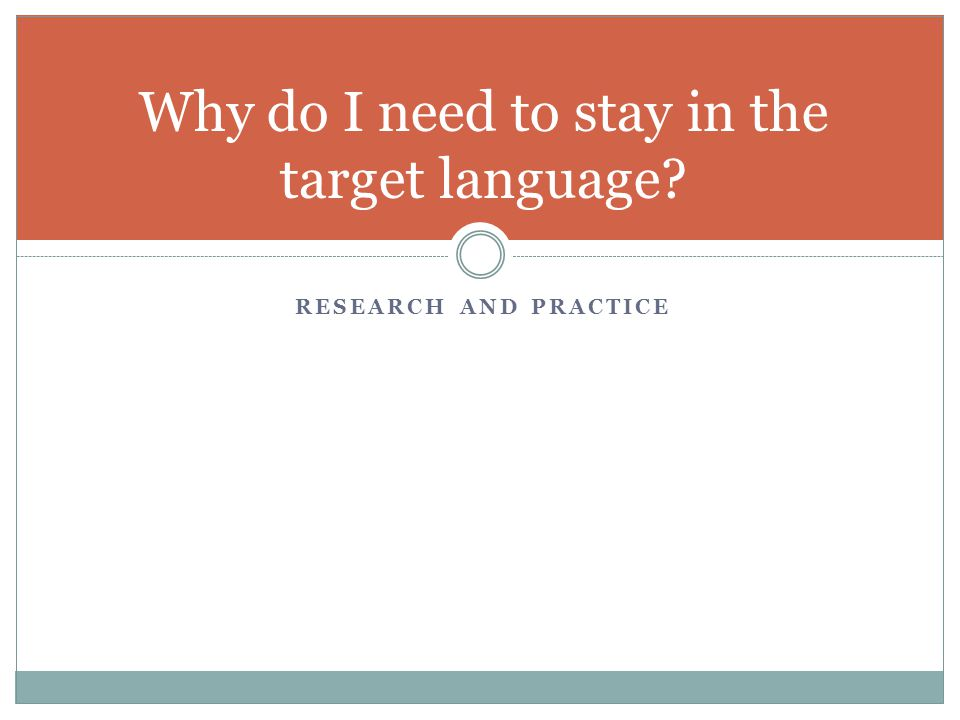 RESEARCH AND PRACTICE Why do I need to stay in the target language?