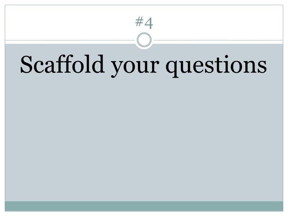 #4 Scaffold your questions