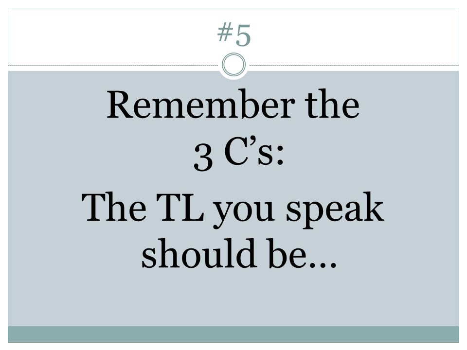 #5 Remember the 3 C's: The TL you speak should be…