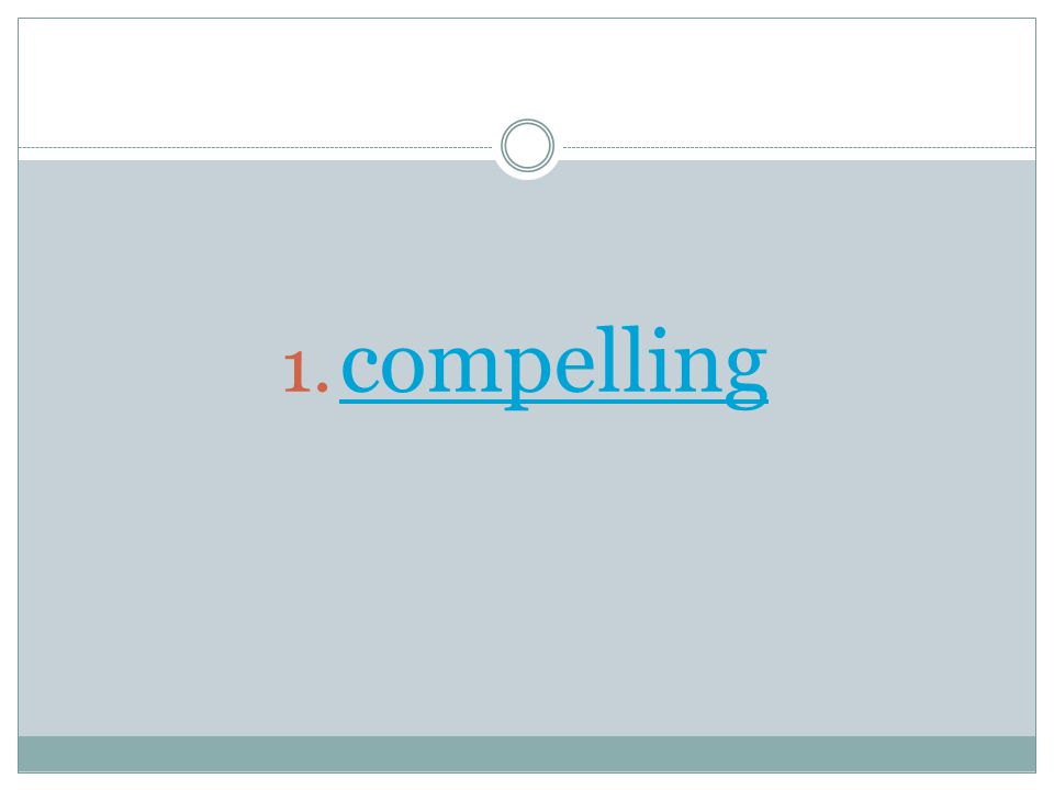 1. compelling compelling