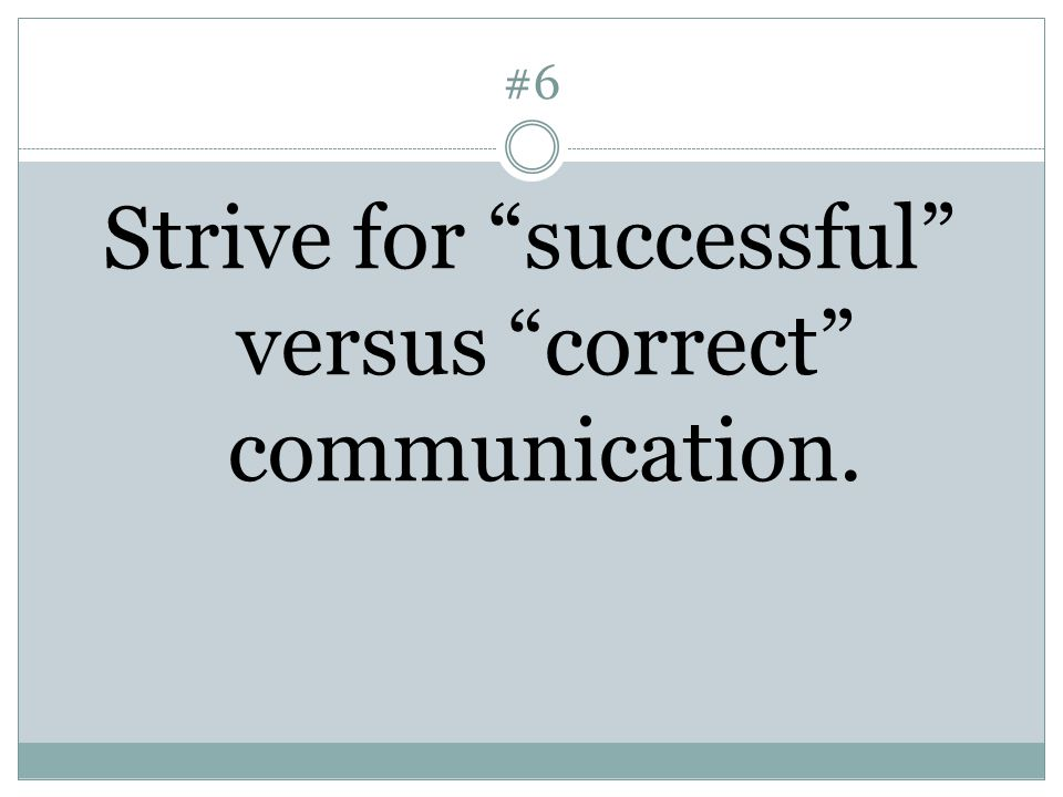 #6 Strive for successful versus correct communication.