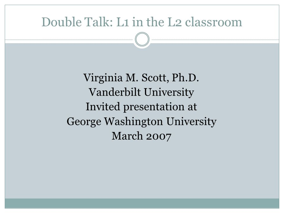 Double Talk: L1 in the L2 classroom Virginia M.Scott, Ph.D.