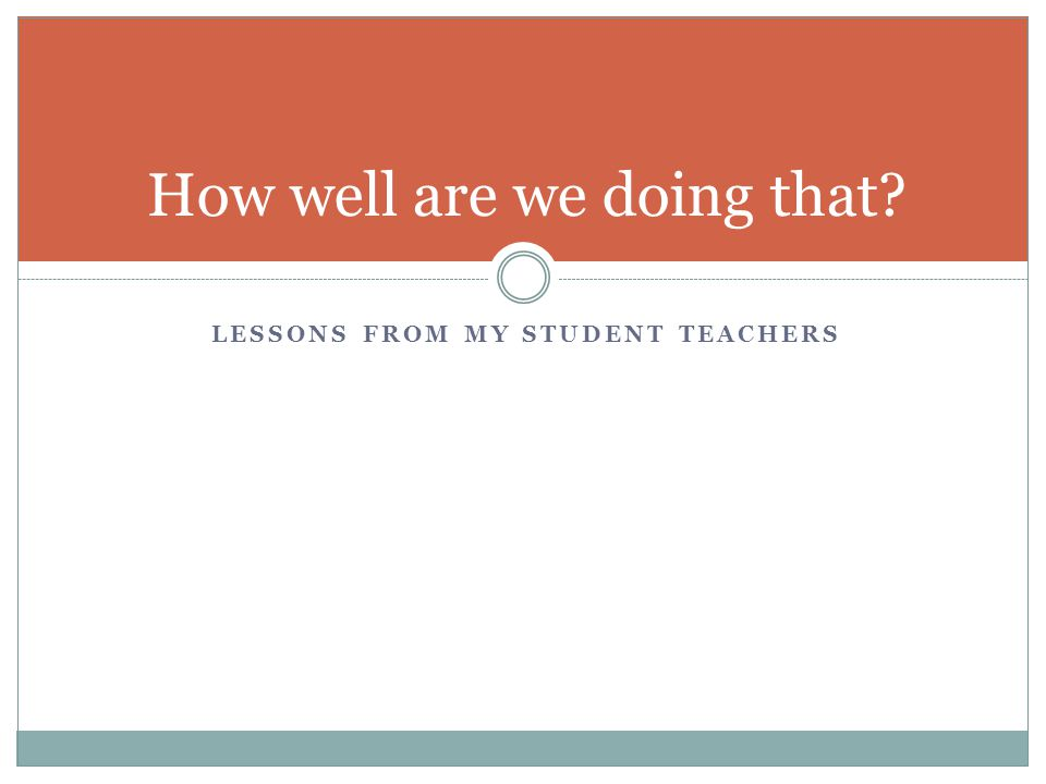 LESSONS FROM MY STUDENT TEACHERS How well are we doing that?