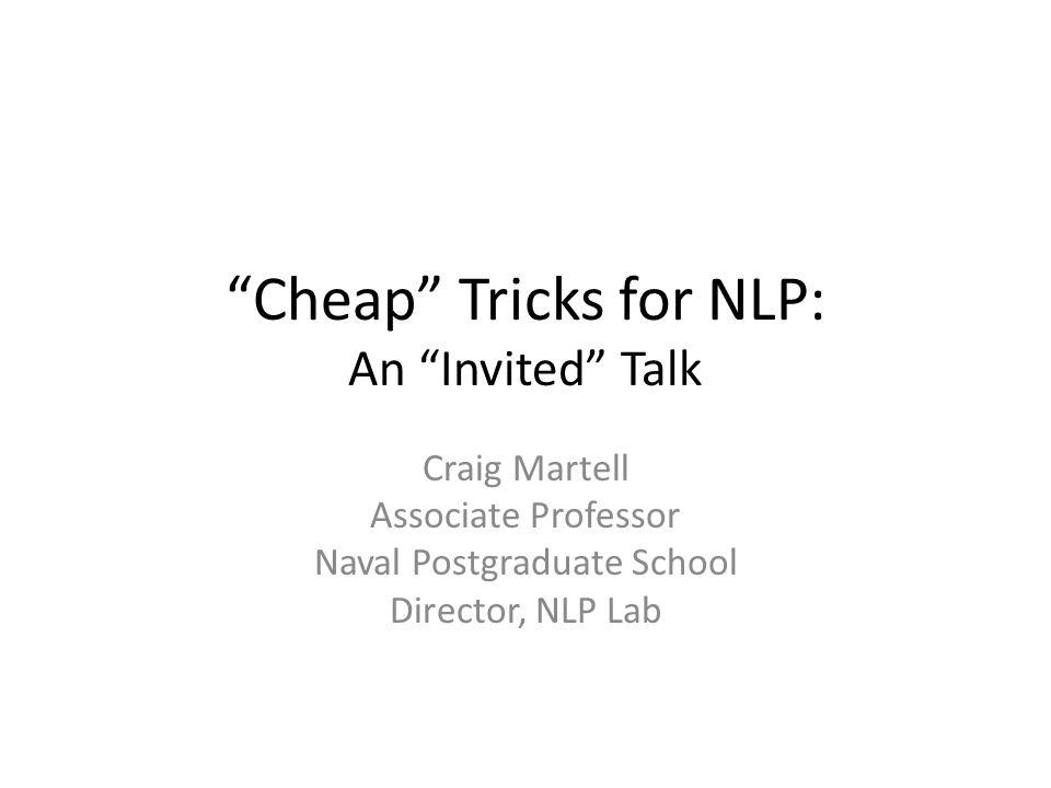 Cheap Tricks for NLP: An Invited Talk Craig Martell Associate Professor Naval Postgraduate School Director, NLP Lab