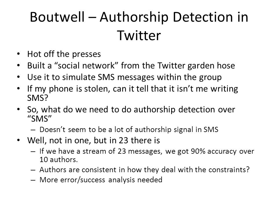 Boutwell – Authorship Detection in Twitter Hot off the presses Built a social network from the Twitter garden hose Use it to simulate SMS messages within the group If my phone is stolen, can it tell that it isn't me writing SMS.