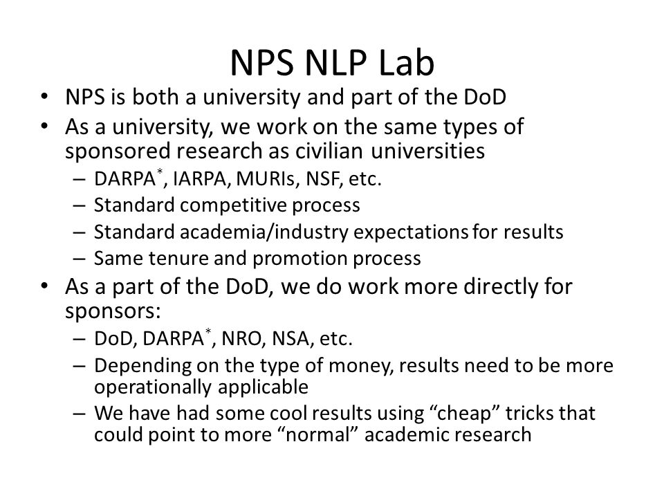 NPS NLP Lab NPS is both a university and part of the DoD As a university, we work on the same types of sponsored research as civilian universities – DARPA *, IARPA, MURIs, NSF, etc.