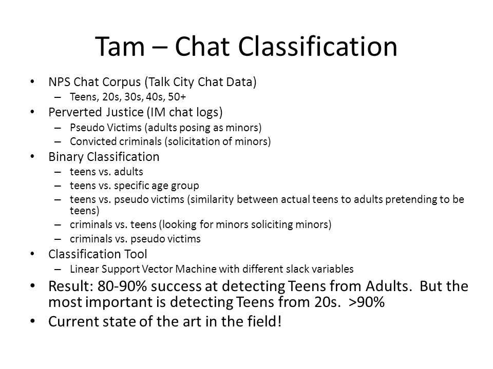 Tam – Chat Classification NPS Chat Corpus (Talk City Chat Data) – Teens, 20s, 30s, 40s, 50+ Perverted Justice (IM chat logs) – Pseudo Victims (adults posing as minors) – Convicted criminals (solicitation of minors) Binary Classification – teens vs.
