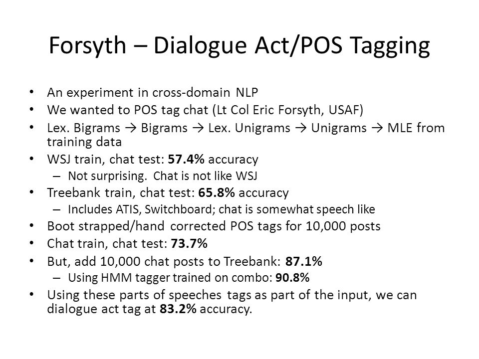 Forsyth – Dialogue Act/POS Tagging An experiment in cross-domain NLP We wanted to POS tag chat (Lt Col Eric Forsyth, USAF) Lex.