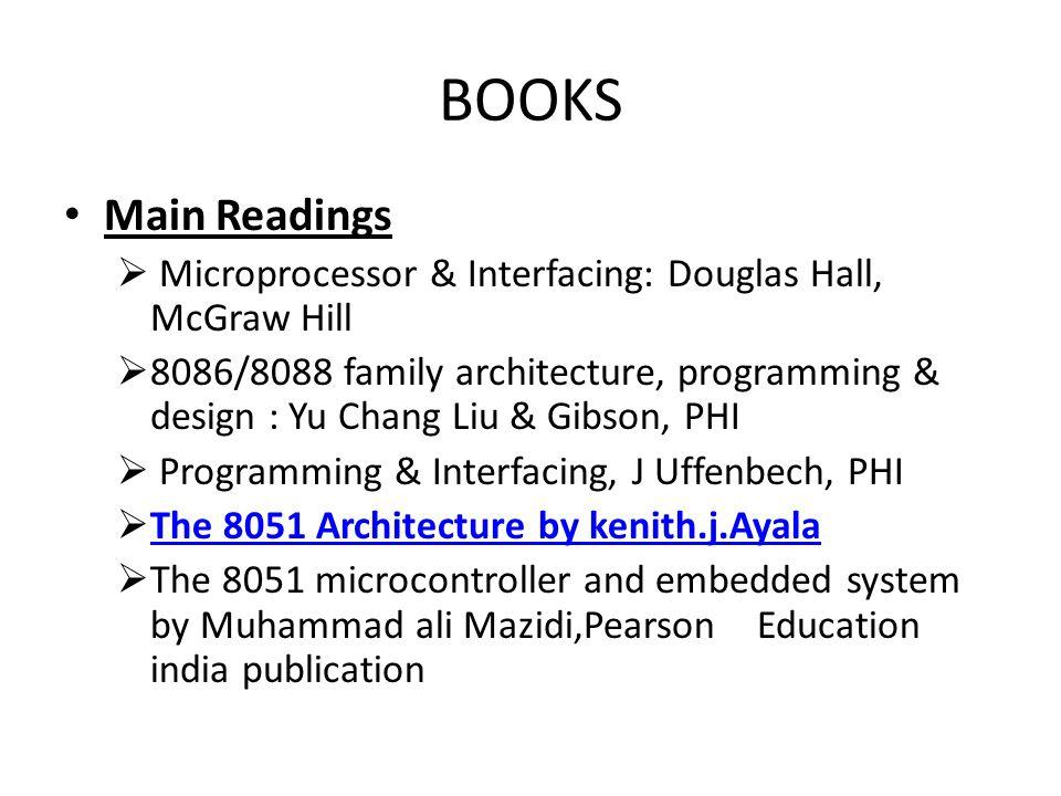 BOOKS Main Readings  Microprocessor & Interfacing: Douglas Hall, McGraw Hill  8086/8088 family architecture, programming & design : Yu Chang Liu & Gibson, PHI  Programming & Interfacing, J Uffenbech, PHI  The 8051 Architecture by kenith.j.Ayala The 8051 Architecture by kenith.j.Ayala  The 8051 microcontroller and embedded system by Muhammad ali Mazidi,Pearson Education india publication