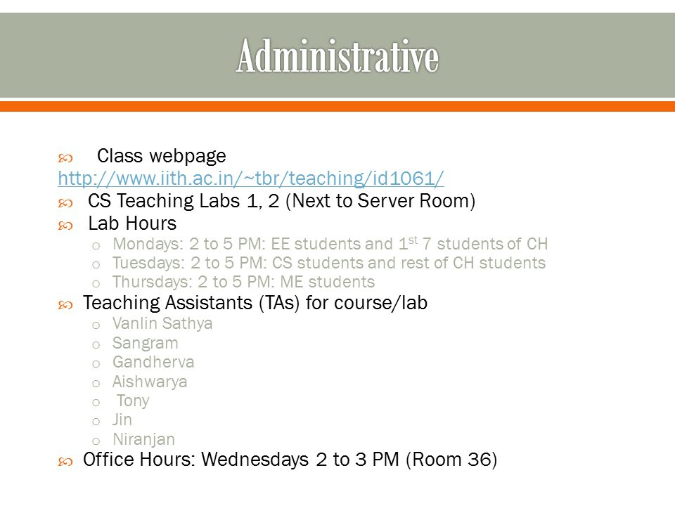  Class webpage http://www.iith.ac.in/~tbr/teaching/id1061/  CS Teaching Labs 1, 2 (Next to Server Room)  Lab Hours o Mondays: 2 to 5 PM: EE students and 1 st 7 students of CH o Tuesdays: 2 to 5 PM: CS students and rest of CH students o Thursdays: 2 to 5 PM: ME students  Teaching Assistants (TAs) for course/lab o Vanlin Sathya o Sangram o Gandherva o Aishwarya o Tony o Jin o Niranjan  Office Hours: Wednesdays 2 to 3 PM (Room 36)