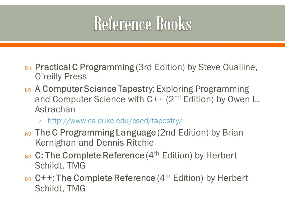  Practical C Programming (3rd Edition) by Steve Oualline, O'reilly Press  A Computer Science Tapestry: Exploring Programming and Computer Science with C++ (2 nd Edition) by Owen L.