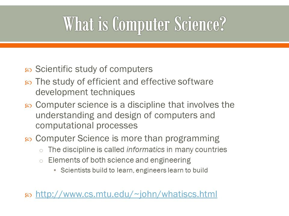  Scientific study of computers  The study of efficient and effective software development techniques  Computer science is a discipline that involves the understanding and design of computers and computational processes  Computer Science is more than programming o The discipline is called informatics in many countries o Elements of both science and engineering Scientists build to learn, engineers learn to build  http://www.cs.mtu.edu/~john/whatiscs.html http://www.cs.mtu.edu/~john/whatiscs.html