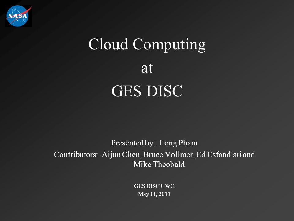 Cloud Computing at GES DISC Presented by: Long Pham Contributors: Aijun Chen, Bruce Vollmer, Ed Esfandiari and Mike Theobald GES DISC UWG May 11, 2011