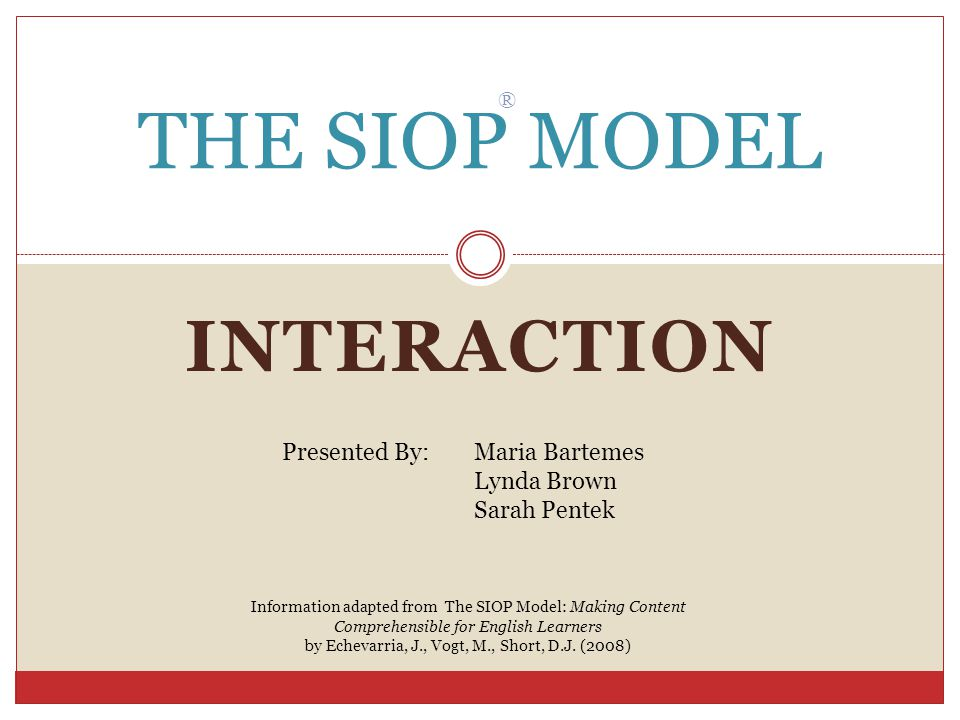 INTERACTION THE SIOP MODEL ® Presented By: Maria Bartemes Lynda Brown Sarah Pentek Information adapted from The SIOP Model: Making Content Comprehensible for English Learners by Echevarria, J., Vogt, M., Short, D.J.