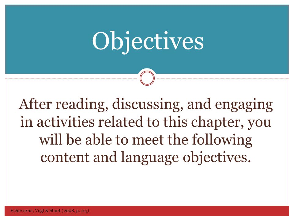 Objectives Echevarria, Vogt & Short (2008, p. 114) After reading, discussing, and engaging in activities related to this chapter, you will be able to