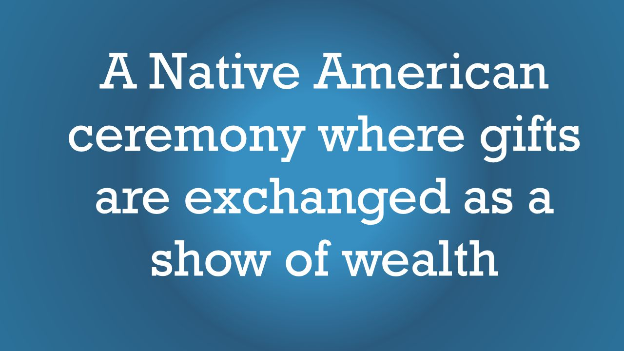 A Native American ceremony where gifts are exchanged as a show of wealth