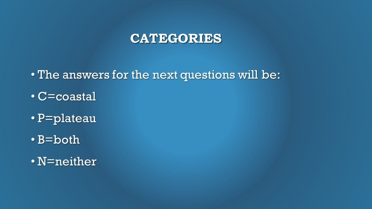 CATEGORIES The answers for the next questions will be: The answers for the next questions will be: C=coastal C=coastal P=plateau P=plateau B=both B=both N=neither N=neither