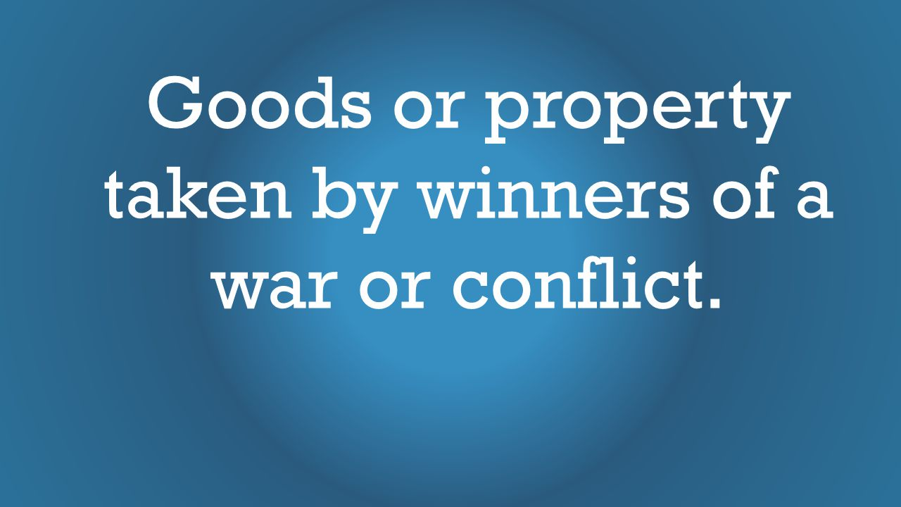 Goods or property taken by winners of a war or conflict.