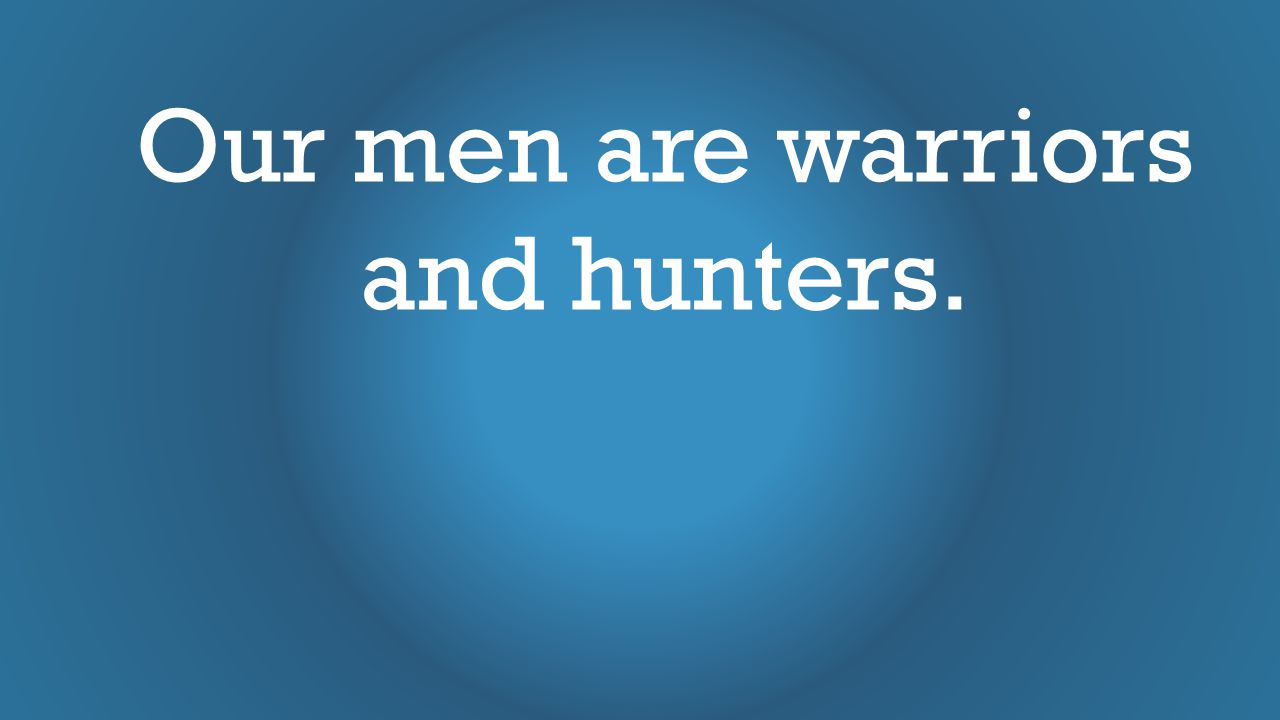 Our men are warriors and hunters.