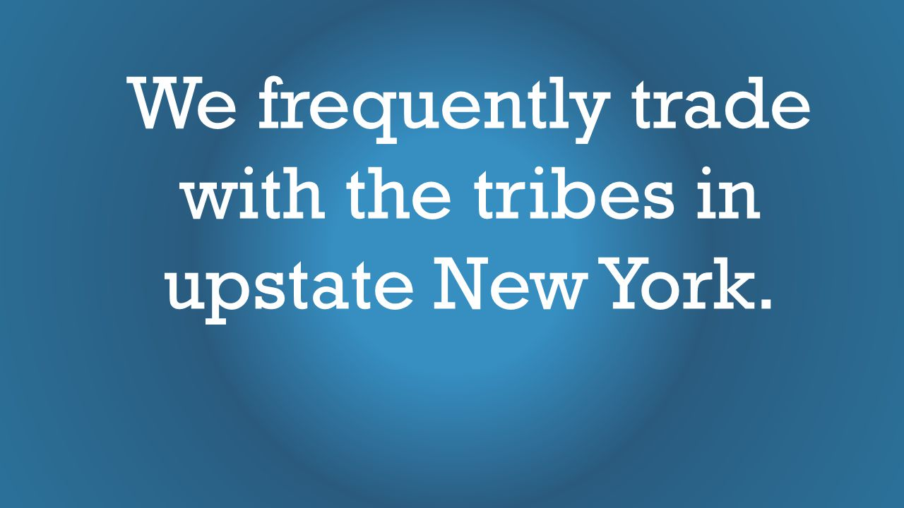We frequently trade with the tribes in upstate New York.