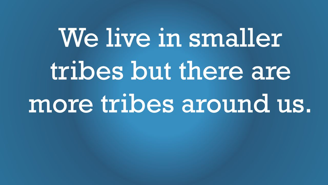 We live in smaller tribes but there are more tribes around us.