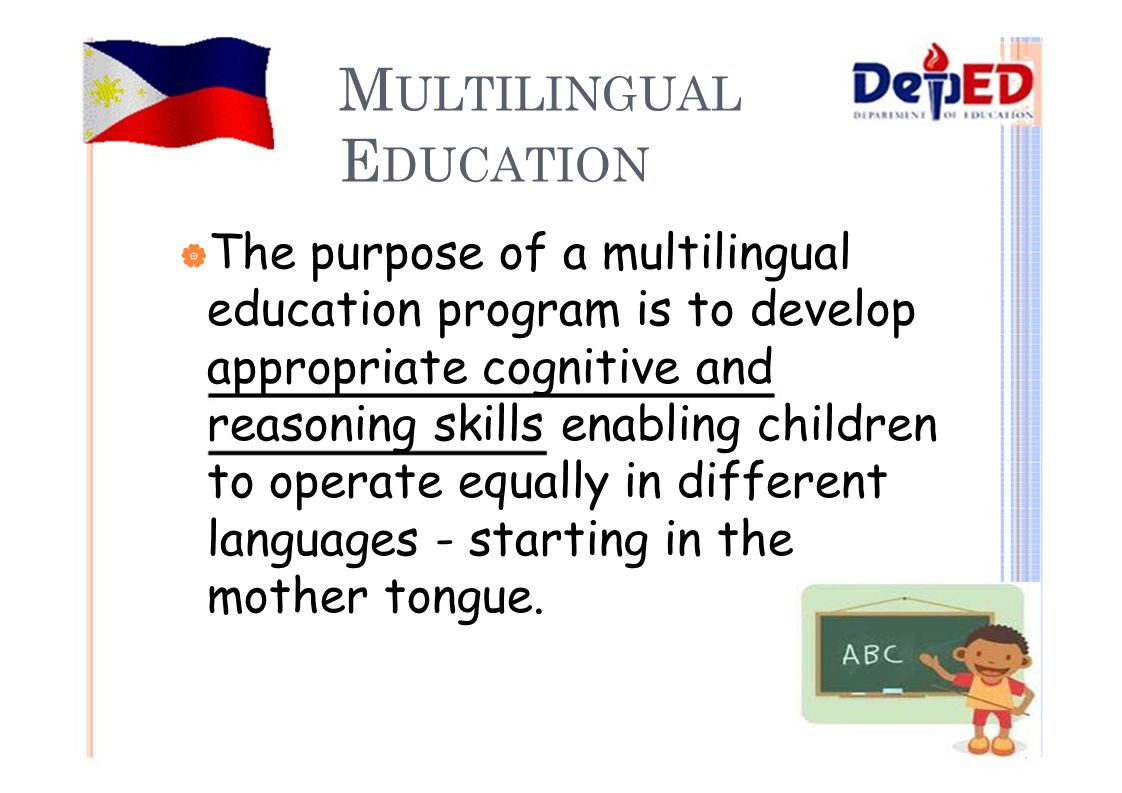 M ULTILINGUAL E DUCATION  The purpose of a multilingual education program is to develop appropriate cognitive and reasoning skills enabling children