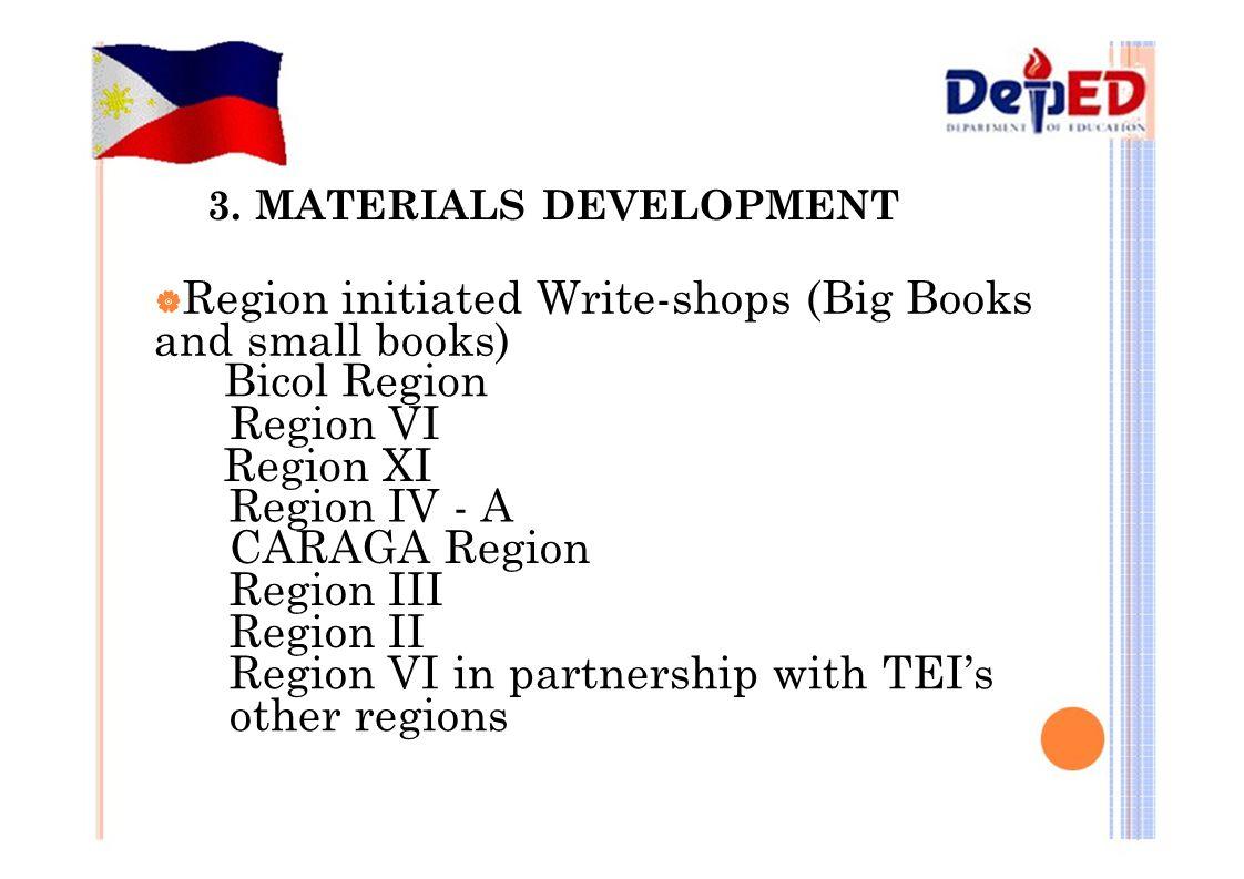 3. MATERIALS DEVELOPMENT  Region initiated Write-shops (Big Books and small books) Bicol Region Region VI Region XI Region IV - A CARAGA Region Regio
