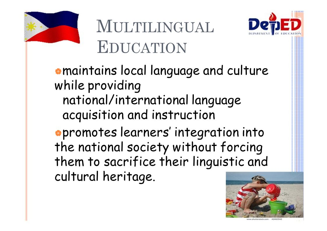 M ULTILINGUAL E DUCATION  maintains local language and culture while providing national/international language acquisition and instruction  promotes