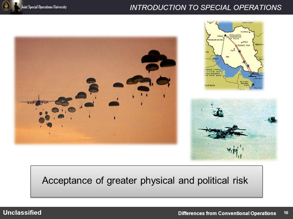 INTRODUCTION TO SPECIAL OPERATIONSUnclassified Acceptance of greater physical and political risk Differences from Conventional Operations 10