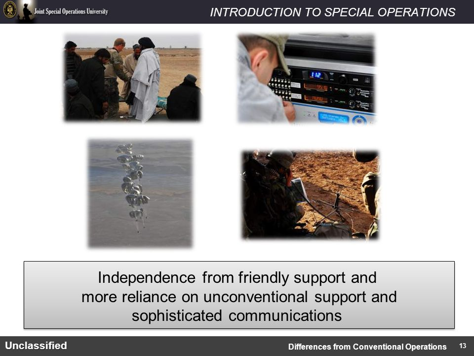 INTRODUCTION TO SPECIAL OPERATIONSUnclassified Independence from friendly support and more reliance on unconventional support and sophisticated communications Differences from Conventional Operations 13