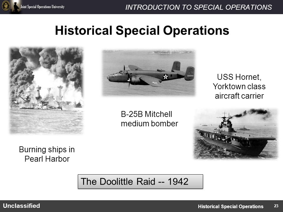INTRODUCTION TO SPECIAL OPERATIONSUnclassified Historical Special Operations The Doolittle Raid -- 1942 Burning ships in Pearl Harbor B-25B Mitchell medium bomber USS Hornet, Yorktown class aircraft carrier Historical Special Operations 23