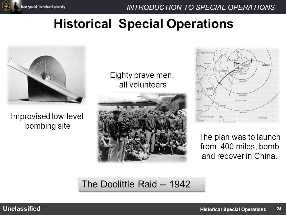INTRODUCTION TO SPECIAL OPERATIONSUnclassified Historical Special Operations Improvised low-level bombing site Eighty brave men, all volunteers The plan was to launch from 400 miles, bomb and recover in China.