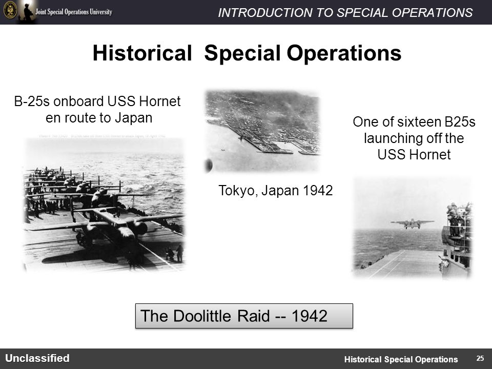 INTRODUCTION TO SPECIAL OPERATIONSUnclassified Historical Special Operations Tokyo, Japan 1942 B-25s onboard USS Hornet en route to Japan One of sixteen B25s launching off the USS Hornet The Doolittle Raid -- 1942 Historical Special Operations 25