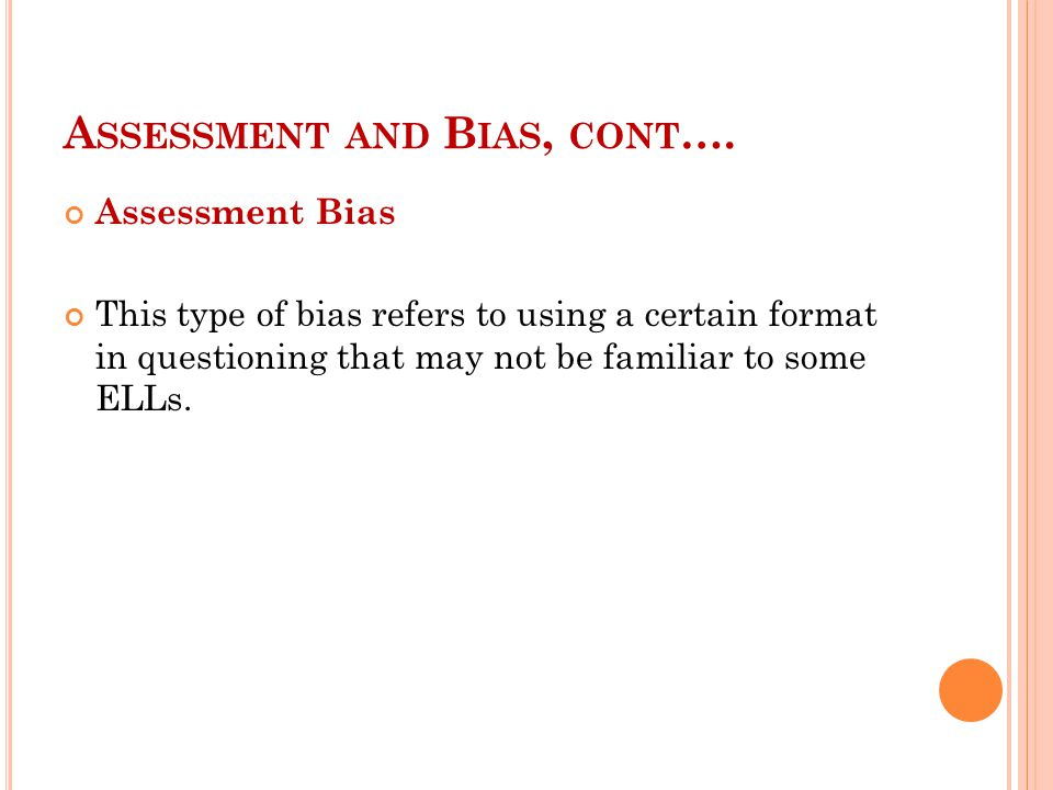 A SSESSMENT AND B IAS, CONT …. Assessment Bias This type of bias refers to using a certain format in questioning that may not be familiar to some ELLs