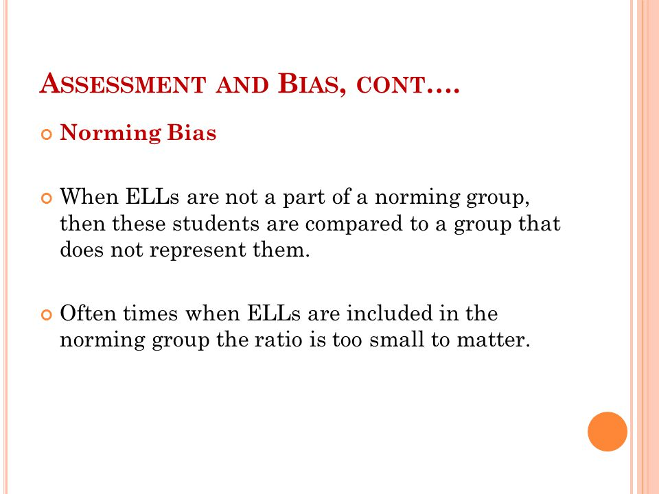 A SSESSMENT AND B IAS, CONT …. Norming Bias When ELLs are not a part of a norming group, then these students are compared to a group that does not rep
