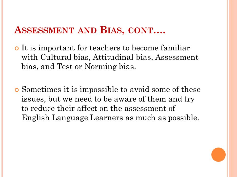 A SSESSMENT AND B IAS, CONT …. It is important for teachers to become familiar with Cultural bias, Attitudinal bias, Assessment bias, and Test or Norm