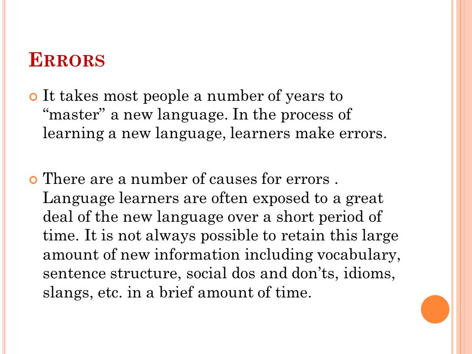 "E RRORS It takes most people a number of years to ""master"" a new language. In the process of learning a new language, learners make errors. There are"