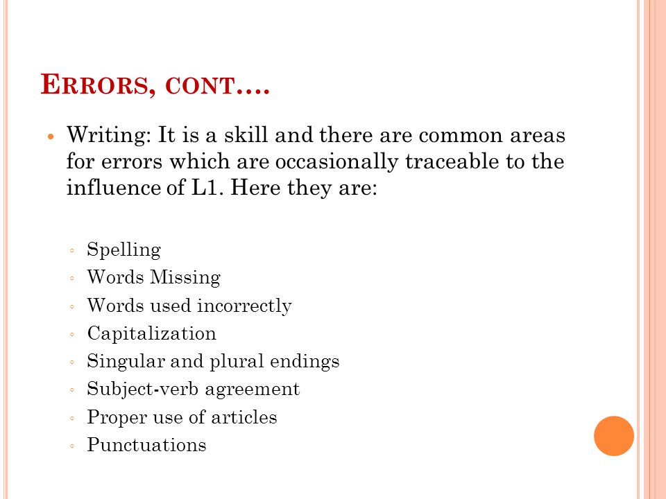 E RRORS, CONT …. Writing: It is a skill and there are common areas for errors which are occasionally traceable to the influence of L1. Here they are: