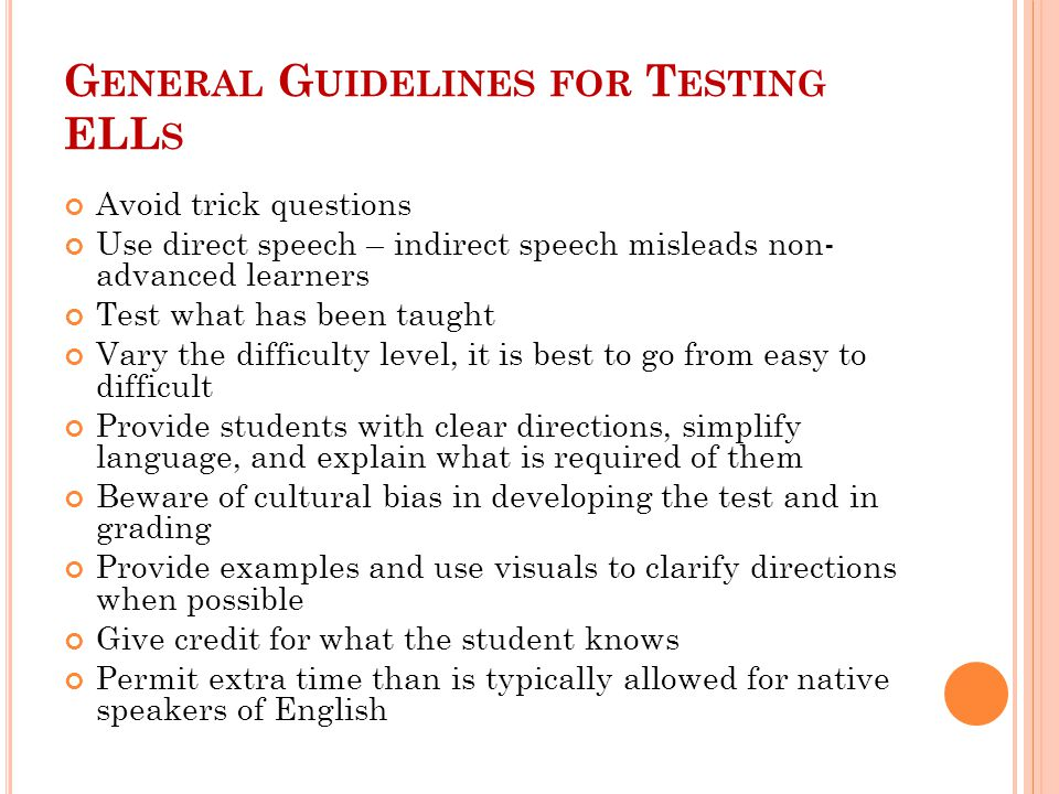 G ENERAL G UIDELINES FOR T ESTING ELL S Avoid trick questions Use direct speech – indirect speech misleads non- advanced learners Test what has been taught Vary the difficulty level, it is best to go from easy to difficult Provide students with clear directions, simplify language, and explain what is required of them Beware of cultural bias in developing the test and in grading Provide examples and use visuals to clarify directions when possible Give credit for what the student knows Permit extra time than is typically allowed for native speakers of English
