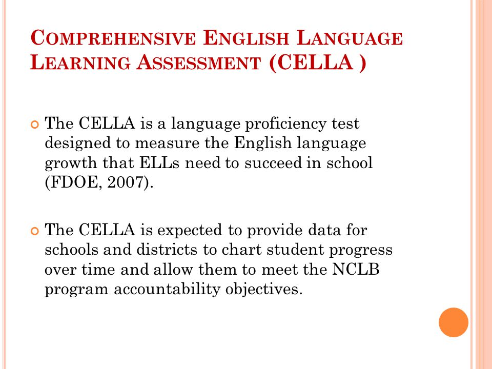 C OMPREHENSIVE E NGLISH L ANGUAGE L EARNING A SSESSMENT (CELLA ) The CELLA is a language proficiency test designed to measure the English language growth that ELLs need to succeed in school (FDOE, 2007).