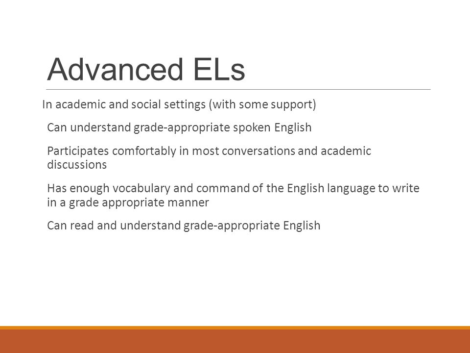 Advanced ELs In academic and social settings (with some support) Can understand grade-appropriate spoken English Participates comfortably in most conversations and academic discussions Has enough vocabulary and command of the English language to write in a grade appropriate manner Can read and understand grade-appropriate English
