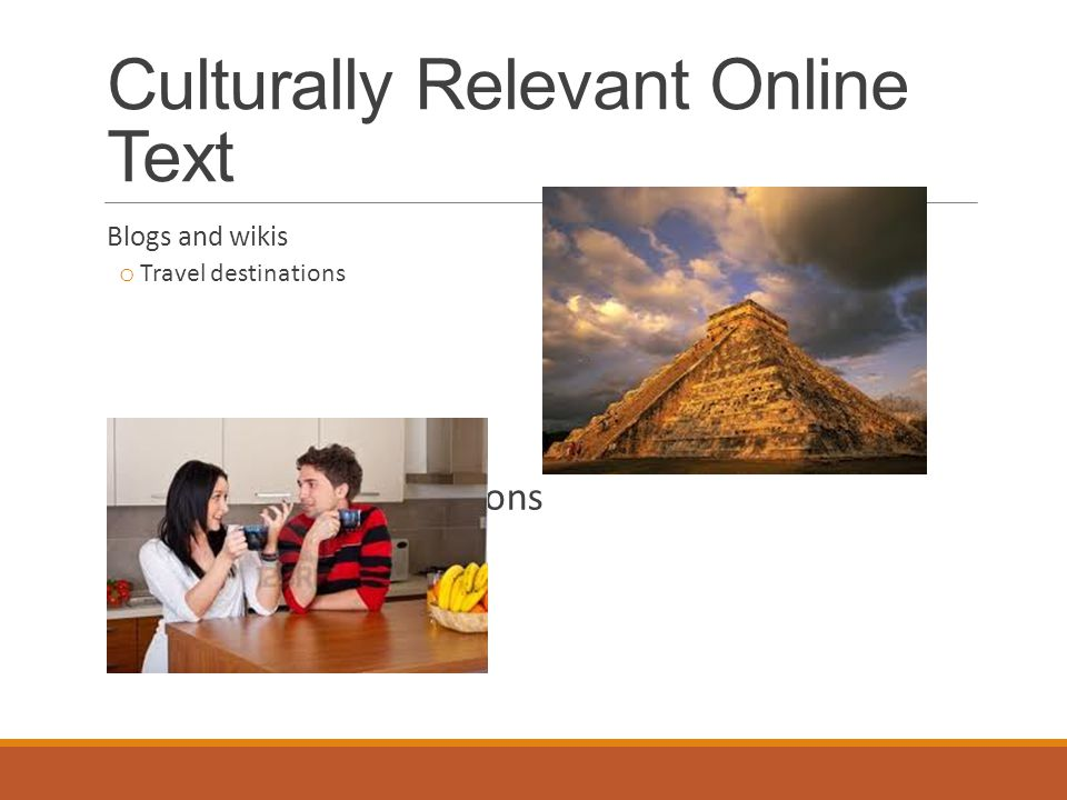 Culturally Relevant Online Text Blogs and wikis o Travel destinations o Conversations