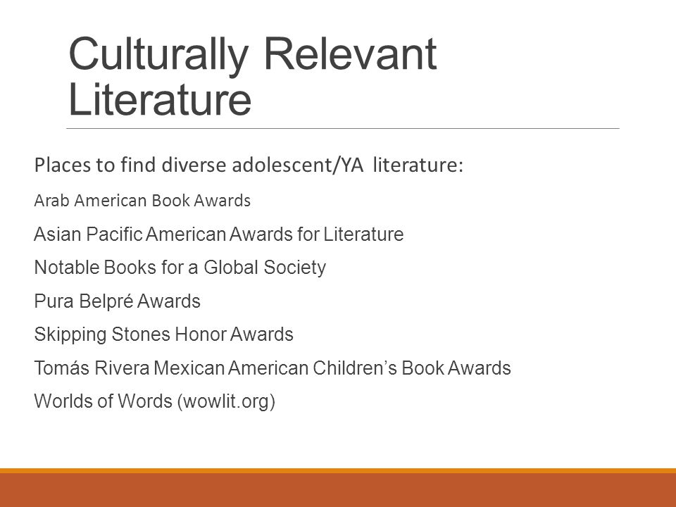 Culturally Relevant Literature Places to find diverse adolescent/YA literature: Arab American Book Awards Asian Pacific American Awards for Literature Notable Books for a Global Society Pura Belpré Awards Skipping Stones Honor Awards Tomás Rivera Mexican American Children's Book Awards Worlds of Words (wowlit.org)