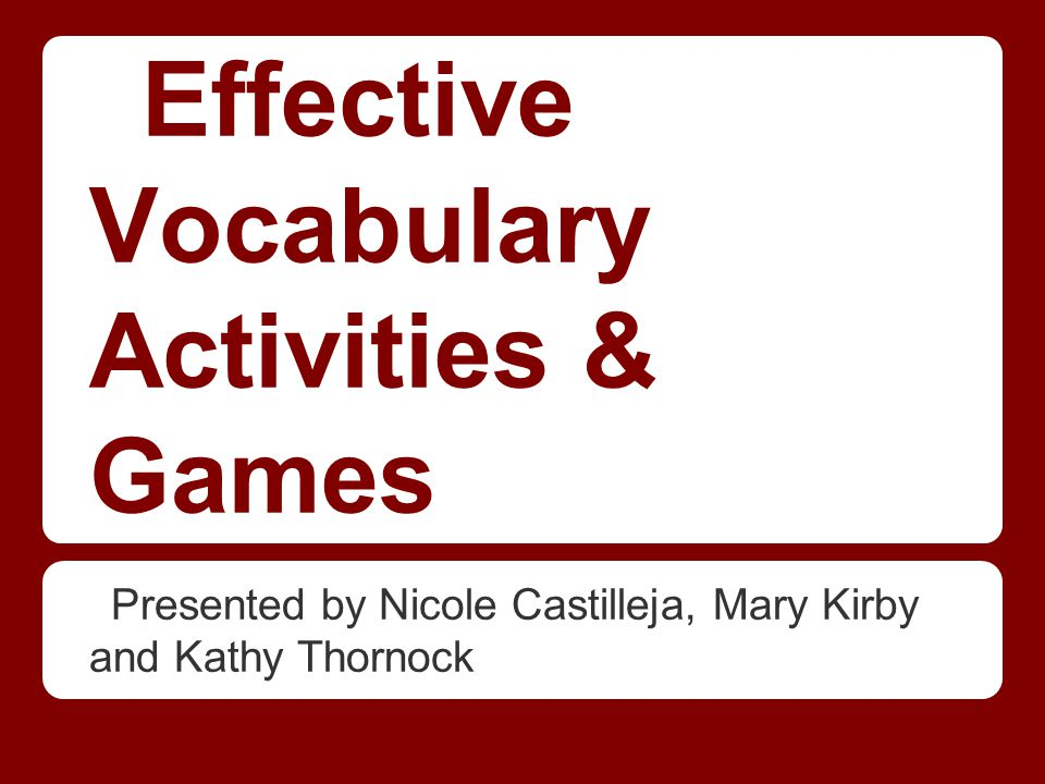 Effective Vocabulary Activities & Games Presented by Nicole Castilleja, Mary Kirby and Kathy Thornock