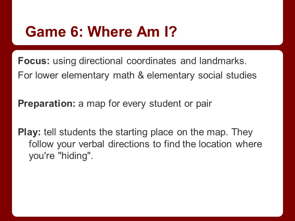 Game 6: Where Am I? Focus: using directional coordinates and landmarks. For lower elementary math & elementary social studies Preparation: a map for e